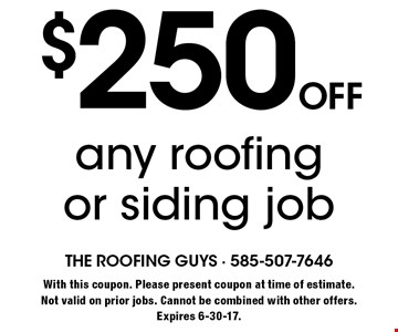 $250 off any roofing or siding job. With this coupon. Please present coupon at time of estimate. Not valid on prior jobs. Cannot be combined with other offers. Expires 6-30-17.