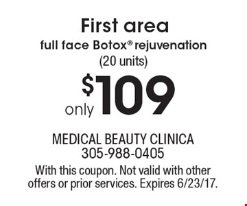 First area full face Botox rejuvenation only $109 (20 units). With this coupon. Not valid with other offers or prior services. Expires 6/23/17.
