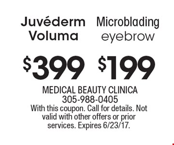 Juvéderm Voluma $399 OR Microblading eyebrow $199. With this coupon. Call for details. Not valid with other offers or prior services. Expires 6/23/17.