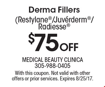 $75 off Derma Fillers (Restylane/Juverderm/Radiesse. With this coupon. Not valid with other offers or prior services. Expires 8/25/17.