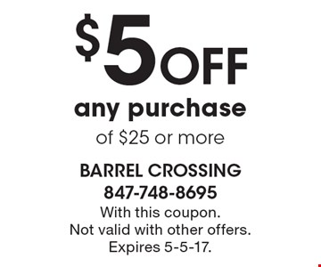 $5 off any purchase of $25 or more. With this coupon.Not valid with other offers. Expires 5-5-17.