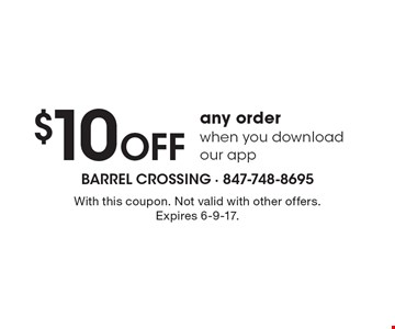 $10 Off any order when you download our app. With this coupon. Not valid with other offers. Expires 6-9-17.