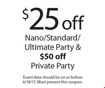 $25 off Nano/Standard/Ultimate Party & $50 off Private Party. Event date should be on or before 6/18/17. Must present this coupon.