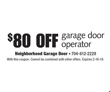$80 off garage door operator. With this coupon. Cannot be combined with other offers. Expires 2-16-18.
