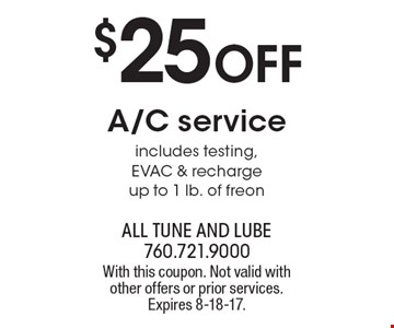 $25 off A/C service includes testing, EVAC & recharge up to 1 lb. of freon. With this coupon. Not valid with other offers or prior services. Expires 8-18-17.