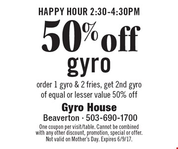 HAPPY HOUR 2:30-4:30pm. 50% off gyro. Order 1 gyro & 2 fries, get 2nd gyro of equal or lesser value 50% off. One coupon per visit/table. Cannot be combined with any other discount, promotion, special or offer. Not valid on Mother's Day. Expires 6/9/17.