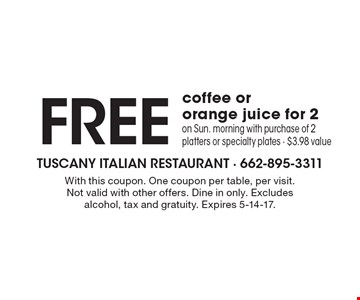 FREE coffee or orange juice for 2 on Sun. morning with purchase of 2 platters or specialty plates - $3.98 value. With this coupon. One coupon per table, per visit. Not valid with other offers. Dine in only. Excludes alcohol, tax and gratuity. Expires 5-14-17.