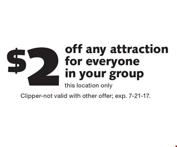 $2 off any attraction for everyone in your group. This location only. Clipper-not valid with other offer; exp. 7-21-17.