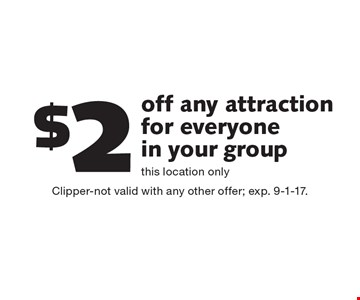 $2 off any attraction for everyone in your group this location only. Clipper-not valid with any other offer; exp. 9-1-17.
