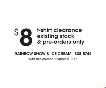 $8t-shirt clearance existing stock & pre-orders only. With this coupon. Expires 6-9-17.