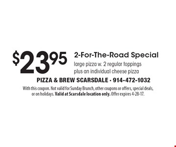 $23.95 2-For-The-Road Special large pizza w. 2 regular toppings plus an individual cheese pizza. With this coupon. Not valid for Sunday Brunch, other coupons or offers, special deals,or on holidays. Valid at Scarsdale location only. Offer expires 3-24-17.
