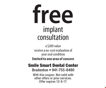 Free implant consultation. A $200 value. Receive a no-cost evaluation of your oral condition. Limited to one area of concern. With this coupon. Not valid with other offers or prior services. Offer expires 12-8-17.