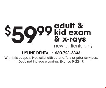 $59.99 adult & kid exam & x-rays new patients only. With this coupon. Not valid with other offers or prior services. Does not include cleaning. Expires 9-22-17.