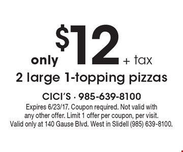 only $12 + tax 2 large 1-topping pizzas. Expires 6/23/17. Coupon required. Not valid with any other offer. Limit 1 offer per coupon, per visit. Valid only at 140 Gause Blvd. West in Slidell (985) 639-8100.