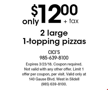 Only $12.00 + tax 2 large 1-topping pizzas. Expires 3/23/18. Coupon required. Not valid with any other offer. Limit 1 offer per coupon, per visit. Valid only at 140 Gause Blvd. West in Slidell (985) 639-8100.