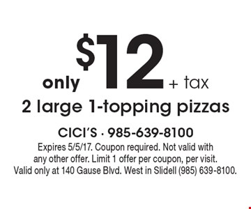 Only $12 + tax 2 large 1-topping pizzas. Expires 5/5/17. Coupon required. Not valid with any other offer. Limit 1 offer per coupon, per visit. Valid only at 140 Gause Blvd. West in Slidell (985) 639-8100.