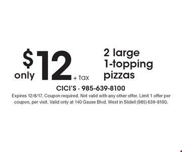 $12 + tax 2 large 1-topping pizzas. Expires 12/8/17. Coupon required. Not valid with any other offer. Limit 1 offer per coupon, per visit. Valid only at 140 Gause Blvd. West in Slidell (985) 639-8100.