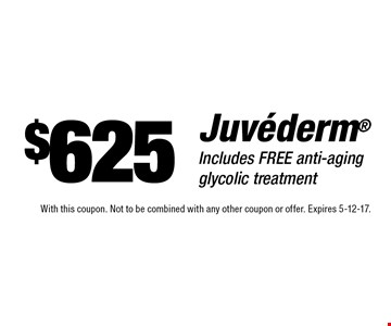 $625 Juvederm. Includes free anti-aging glycolic treatment. With this coupon. Not to be combined with any other coupon or offer. Expires 5-12-17.