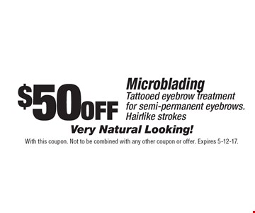 $50 off Microblading Tattooed eyebrow treatment for semi-permanent eyebrows. Hairlike strokes Very Natural Looking! With this coupon. Not to be combined with any other coupon or offer. Expires 5-12-17.