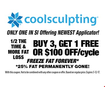 ONLY ONE IN SI Offering NEWEST Applicator! Buy 3, get 1 free or $100 off/cycle coolsculpting FREEZE FAT FOREVER **25% FAT PERMANENTLY GONE!. 1/2 THE TIME & MORE FAT LOSS. With this coupon. Not to be combined with any other coupon or offer. Based on regular price. Expires 5-12-17.