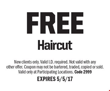 FREE Haircut. New clients only. Valid I.D. required. Not valid with any other offer. Coupon may not be bartered, traded, copied or sold. Valid only at Participating Locations. Code 2999. EXPIRES 5/5/17