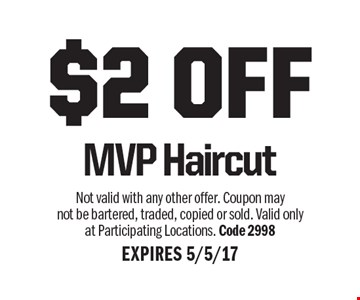 $2 OFF MVP Haircut. Not valid with any other offer. Coupon may not be bartered, traded, copied or sold. Valid only at Participating Locations. Code 2998. EXPIRES 5/5/17