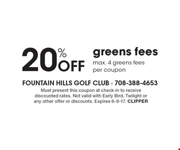 20% Off Greens Fees. Max. 4 greens fees per coupon. Must present this coupon at check-in to receive discounted rates. Not valid with Early Bird, Twilight or any other offer or discounts. Expires 6-9-16. CLIPPER