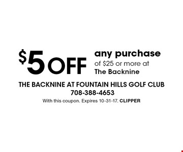 $5 OFF any purchase of $25 or more at the Backnine. With this coupon. Expires 10-31-17. CLIPPER