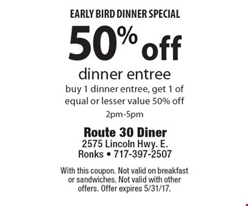 Early bird dinner special. 50% off dinner entree. Buy 1 dinner entree, get 1 of equal or lesser value 50% off. 2pm-5pm. With this coupon. Not valid on breakfast or sandwiches. Not valid with other offers. Offer expires 5/31/17.