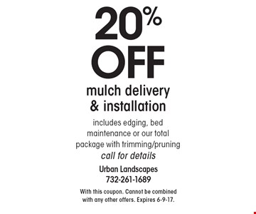 20%off mulch delivery & installationincludes edging, bed maintenance or our total package with trimming/pruningcall for details. With this coupon. Cannot be combined with any other offers. Expires 6-9-17.