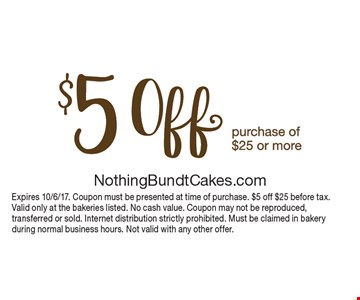 $5 off purchase of $25 or more. Expires 10/6/17. Coupon must be presented at time of purchase. $5 off $25 before tax. Valid only at the bakeries listed. No cash value. Coupon may not be reproduced, transferred or sold. Internet distribution strictly prohibited. Must be claimed in bakery during normal business hours. Not valid with any other offer.