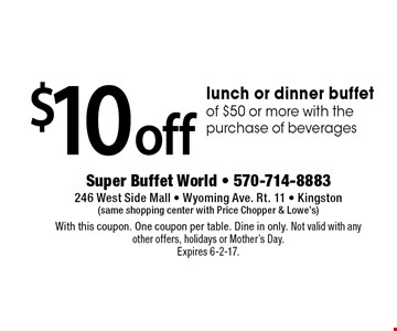 $10 off lunch or dinner buffet of $50 or more with the purchase of beverages. With this coupon. One coupon per table. Dine in only. Not valid with any other offers, holidays or Mother's Day. Expires 6-2-17.