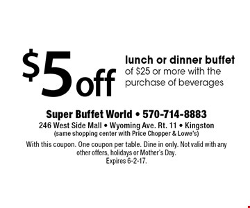 $5 off lunch or dinner buffet of $25 or more with the purchase of beverages. With this coupon. One coupon per table. Dine in only. Not valid with any other offers, holidays or Mother's Day. Expires 6-2-17.