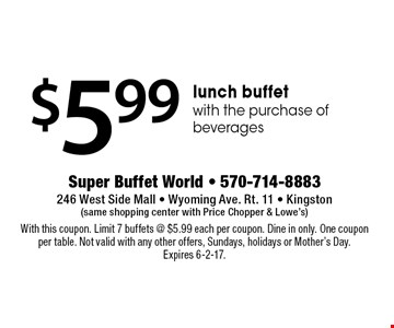 $5.99 lunch buffet with the purchase of beverages. With this coupon. Limit 7 buffets @ $5.99 each per coupon. Dine in only. One coupon per table. Not valid with any other offers, Sundays, holidays or Mother's Day. Expires 6-2-17.