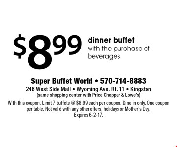 $8.99 dinner buffet with the purchase of beverages. With this coupon. Limit 7 buffets @ $8.99 each per coupon. Dine in only. One coupon per table. Not valid with any other offers, holidays or Mother's Day. Expires 6-2-17.