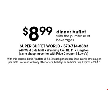 $8.99 dinner buffet with the purchase of beverages. With this coupon. Limit 7 buffets @ $8.99 each per coupon. Dine in only. One coupon per table. Not valid with any other offers, holidays or Father's Day. Expires 7-21-17.