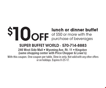$10 Off lunch or dinner buffet of $50 or more with the purchase of beverages. With this coupon. One coupon per table. Dine in only. Not valid with any other offers or on holidays. Expires 8-25-17.