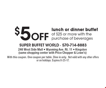 $5 Off lunch or dinner buffet of $25 or more with the purchase of beverages. With this coupon. One coupon per table. Dine in only. Not valid with any other offers or on holidays. Expires 8-25-17.