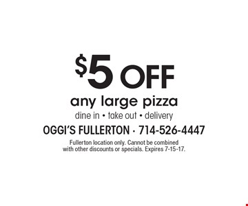 $5 Off any large pizza. Dine in, take out & delivery. Fullerton location only. Cannot be combined with other discounts or specials. Expires 7-15-17.