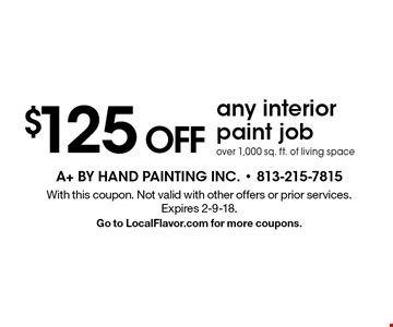 $125 OFF any interior paint job over 1,000 sq. ft. of living space . With this coupon. Not valid with other offers or prior services. Expires 2-9-18. Go to LocalFlavor.com for more coupons.