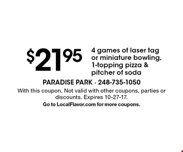 $21.95 4 games of laser tag or miniature bowling, 1-topping pizza & pitcher of soda. With this coupon. Not valid with other coupons, parties or discounts. Expires 10-27-17. Go to LocalFlavor.com for more coupons.