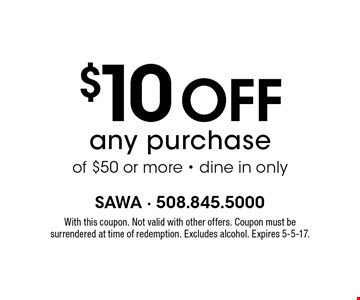 $10 off any purchase of $50 or more - dine in only. With this coupon. Not valid with other offers. Coupon must be surrendered at time of redemption. Excludes alcohol. Expires 5-5-17.