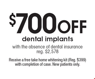 $700 off dental implants with the absence of dental insurance. Reg. $2,578. Receive a free take home whitening kit (reg. $399) with completion of case. New patients only.