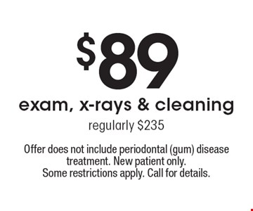 $89 exam, x-rays & cleaning. Regularly $235. Offer does not include periodontal (gum) disease treatment. New patient only. Some restrictions apply. Call for details.