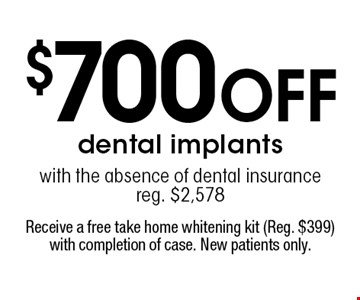 $700 off dental implants with the absence of dental insurance reg. $2,578. Receive a free take home whitening kit (Reg. $399) with completion of case. New patients only.