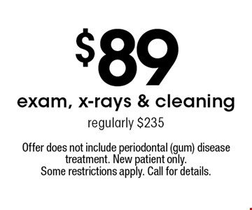 $89 exam, x-rays & cleaning regularly $235. Offer does not include periodontal (gum) disease treatment. New patient only. Some restrictions apply. Call for details.