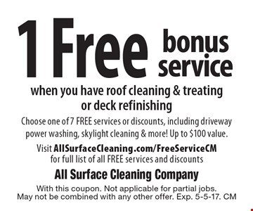 1 Free bonus service when you have roof cleaning & treating or deck refinishing Choose one of 7 FREE services or discounts, including driveway power washing, skylight cleaning & more! Up to $100 value. Visit AllSurfaceCleaning.com/FreeServiceCM for full list of all FREE services and discounts. With this coupon. Not applicable for partial jobs. May not be combined with any other offer. Exp. 5-5-17. CM