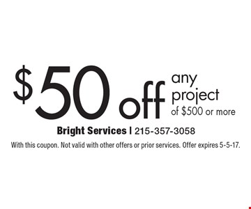 $50 off any project of $500 or more. With this coupon. Not valid with other offers or prior services. Offer expires 5-5-17.