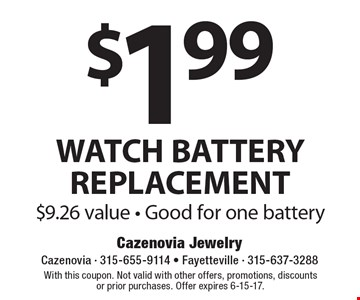 $1.99 WATCH BATTERY REPLACEMENT. $9.26 value. Good for one battery. With this coupon. Not valid with other offers, promotions, discountsor prior purchases. Offer expires 6-15-17.