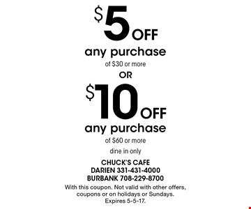 $10 Off any purchase of $60 or more dine in only OR $5 Off any purchase of $30 or more dine in only. With this coupon. Not valid with other offers, coupons or on holidays or Sundays. Expires 5-5-17.